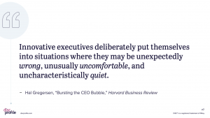 Innovative executives deliberately put themselves into situations where they may be unexpectedly wrong, unusually uncomfortable, and uncharacteristically quiet.