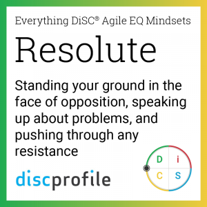 The Resolute mindset: Standing your ground in the face of opposition, speaking up about problems, and pushing through any resistance